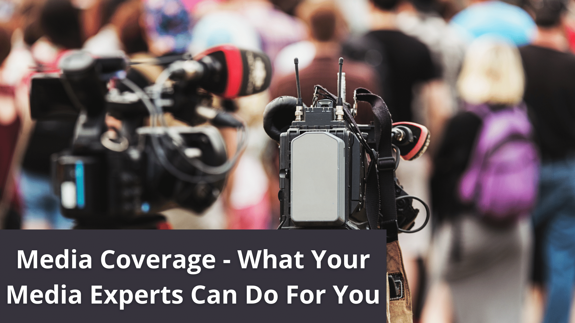 Media Coverage - What Your Media Experts Can Do For You
