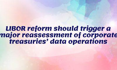 LIBOR reform should trigger a major reassessment of corporate treasuries' data operations